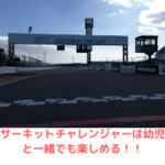 【鈴鹿サーキット】サーキットチャレンジャーは幼児と一緒でも楽しめる!!