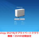 Synology DS218jでプライベートクラウドを構築!DSMの初期設定