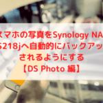スマホの写真をSynology NAS DS218jへ自動的にバックアップされるようにする【DS Photo 編】