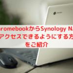 ChromebookからSynology NASにアクセスできるようにする方法をご紹介
